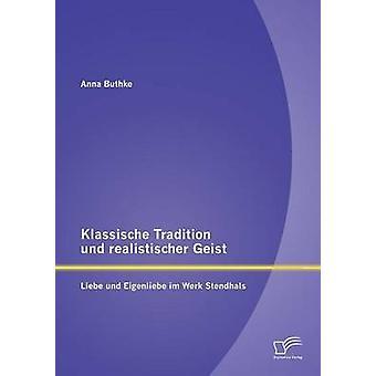 Klassische Tradition und realistischer Geist Liebe und Eigenliebe im Werk Stendhals par Buthke & Anna