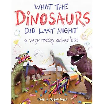 What the Dinosaurs Did Last Night: A Very Messy Adventure (Hardcover) by Tuma Refe Tuma Susan