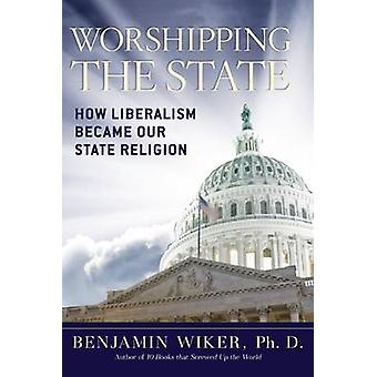 Worshipping the State - How Liberalism Became Our State Religion by Be