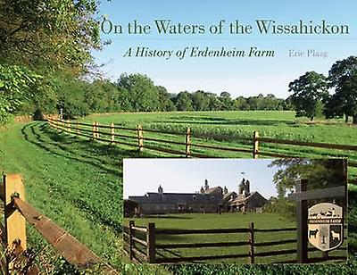 On the Waters of the Wissahickon - A History of Erdenheim Farm by Eric