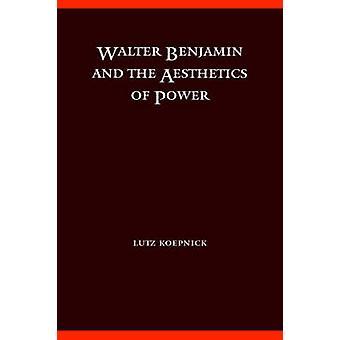 Walter Benjamin and the Aesthetics of Power by Koepnick & Lutz