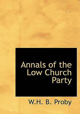 Annals of the Low Church Party by Proby & W.H. B.