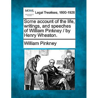 Some account of the life writings and speeches of William Pinkney  by Henry Wheaton. by Pinkney & William