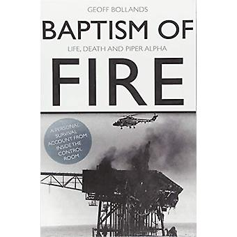 Baptism of Fire - Life - Death and Piper Alpha by Baptism of Fire - Lif