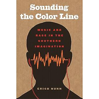 Sounding the Color Line - Music and Race in the Southern Imagination b