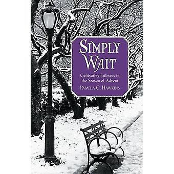 Simply Wait - Cultivating Stillness in the Season of Advent by Pamela