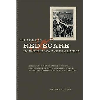 The Great Red Scare in World War One Alaska: Elite Panic, Government Hysteria, Suppression of Civil Liberties, Union-Breaking, and Germanophobia, 1915-1920