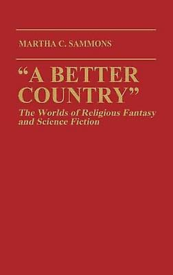 A Better Country The Worlds of Religious Fantasy and Science Fiction Contributions to the Study of Science Fiction and Fantasy by Sammons & Martha C.