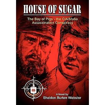 House of Sugar  The Bay of Pigs and the CIAMafias Assasination of JFK by Webster & Sheldon Burton