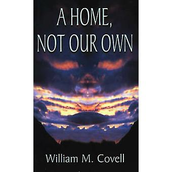 A Home Not Our Own by Covell & William M.