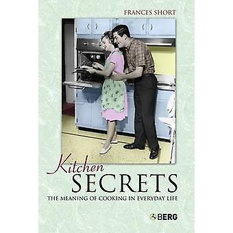 Kitchen Secrets The Meaning of Cooking in Everyday Life by Short & Frances