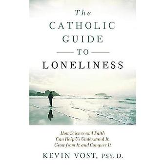 The Catholic Guide to Loneliness - How Science and Faith Can Help Us U