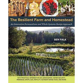 The Resilient Farm and Homestead - An Innovative Permaculture and Whol
