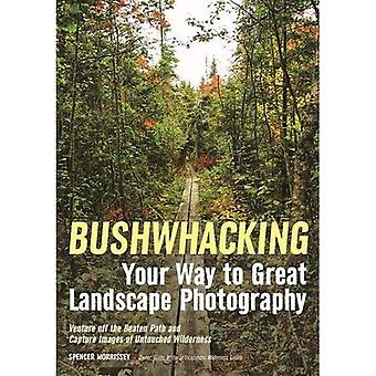 Bushwhacking Your Way to Great Landscape Photography:� Venture Off the Beaten Path and Capture Images of� Untouched Wilderness