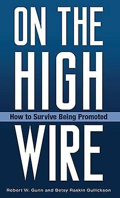 On the High Wire How to Survive Being Promoted by Gunn & Robert