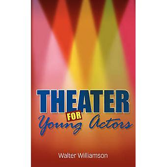 Theater for Young Actors The Definitive Teen Guide by Williamson & Walter