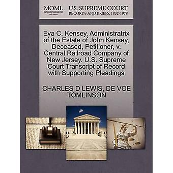 Eva C. Kensey Administratrix of the Estate of John Kensey Deceased Petitioner v. Central Railroad Company of New Jersey. U.S. Supreme Court Transcript of Record with Supporting Pleadings by LEWIS & CHARLES D