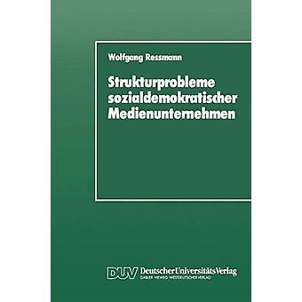 Strukturprobleme sozialdemokratischer Medienunternehmen  Eine organisationspolitische Analyse der SPDPresseunternehmen von den Anfngen bis zur Gegenwart by Ressmann & Wolfgang