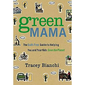Green Mama - The Guilt-Free Guide to Helping You and Your Kids Save th