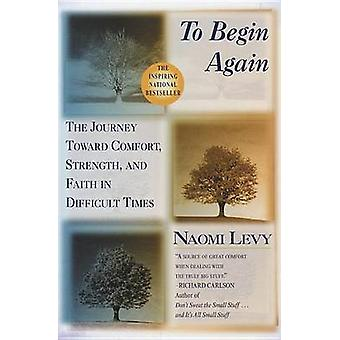 To Begin Again - The Journey Toward Comfort - Strength - and Faith in
