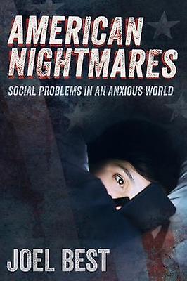 American Nightmares - Social Problems in an Anxious World by Joel Best