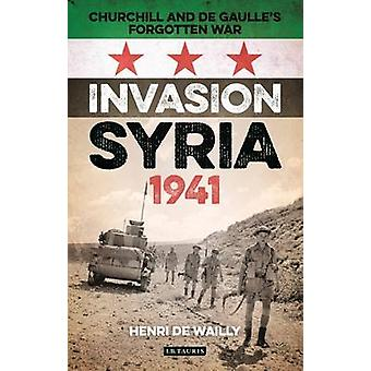 Invasion Syria - 1941 - Churchill and de Gaulle's Forgotten War by Hen