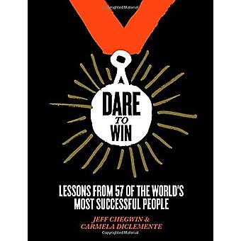 Dare to Win - Lessons from 57 of the World's Most Successful People by
