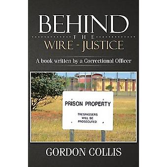 Behind the wire  Justice A book written by a Correctional Officer by Collis & Gordon