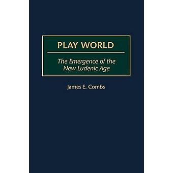 Play World The Emergence of the New Ludenic Age by Combs & James E.