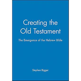 Creating the Old Testament The Emergence of the Hebrew Bible by Bigger & Stephen
