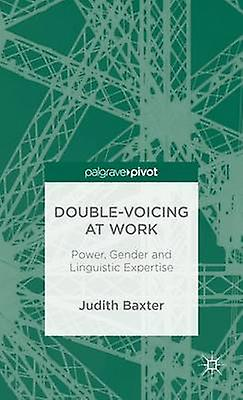 DoubleVoicing at Work Power Gender and Linguistic Expertise by Baxter & Judith & Dr