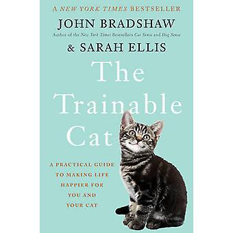 The Trainable Cat - A Practical Guide to Making Life Happier for You a