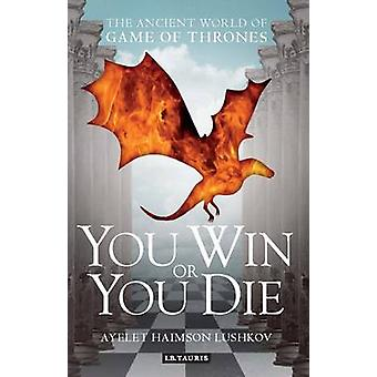You Win or You Die - The Ancient World of Game of Thrones by Ayelet Ha