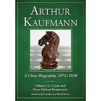 Arthur Kaufmann - A Chess Biography - 1872-1938 by Olimpiu G. Urcan -
