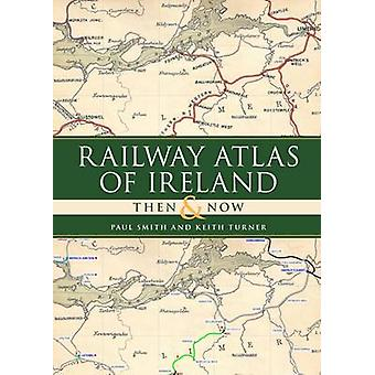 Railway Atlas of Ireland Then  Now by Paul Smith & Keith Turner