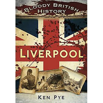 Bloody British History Liverpool by Ken Pye - 9780752465517 Book