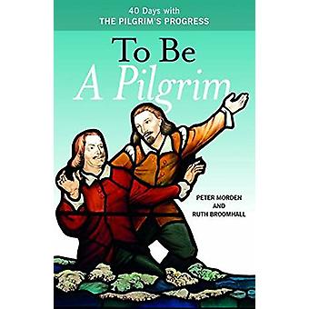 To be a Pilgrim - 40 Days with the Pilgrim's Progress by Peter Morden