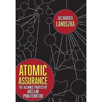 Atomic Assurance - The Alliance Politics of Nuclear Proliferation by A