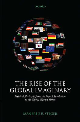 The Rise of the Global Imaginary Political Ideologies from the French Revolution to the Global War on Terror by Steger & Manfrouge B.