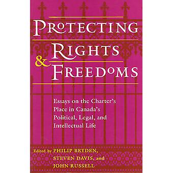 Protecting Rights and Freedoms Essays on the Charters Place in Canadas Political Legal and Intellectual Life by Bryden & Philip