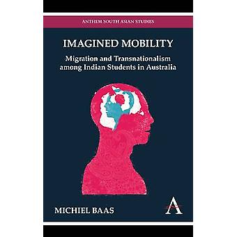 Imagined Mobility Migration and Transnationalism Among Indian Students in Australia by Baas & Michiel