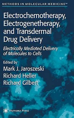 Electrochemotherapy Electrogenetherapy and Transdermal Drug Delivery Electrically Mediated Delivery of Molecules to Cells by Jaroszeski & Mark J.