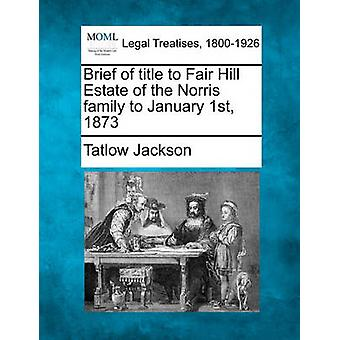Brief of title to Fair Hill Estate of the Norris family to January 1st 1873 by Jackson & Tatlow