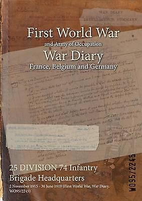 25 DIVISION 74 Infantry Brigade Headquarters  2 November 1915  30 June 1919 First World War War Diary WO952245 by WO952245
