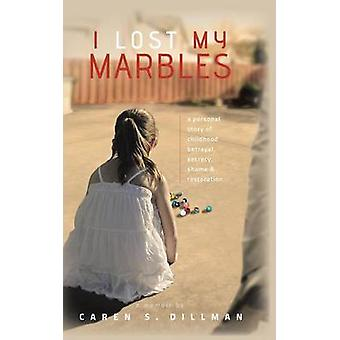 I Lost My Marbles A Personal Story of Childhood Betrayal Secrecy Shame  Restoration. by Dillman & Caren S.