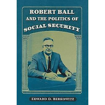 Robert Ball and the Politics of Social Security (New edition) by Edwa