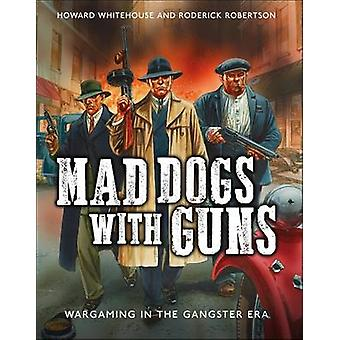 Mad Dogs with Guns - Wargaming in the Gangster Era by Howard Whitehous
