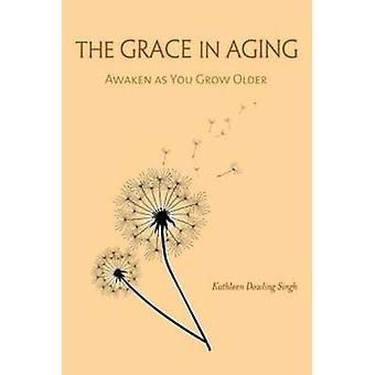 The Grace in Aging - Awaken as You Grow Older by Kathleen Dowling Sing