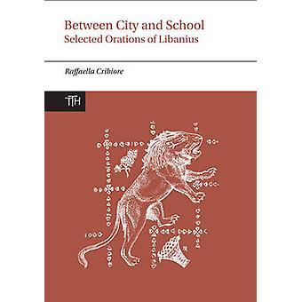 Between City and School - Selected Orations of Libanius by Raffaella C