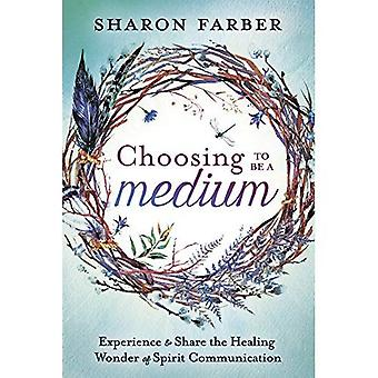 Choosing to be a Medium: Experience and Share the Healing Wonder of Spirit Communication